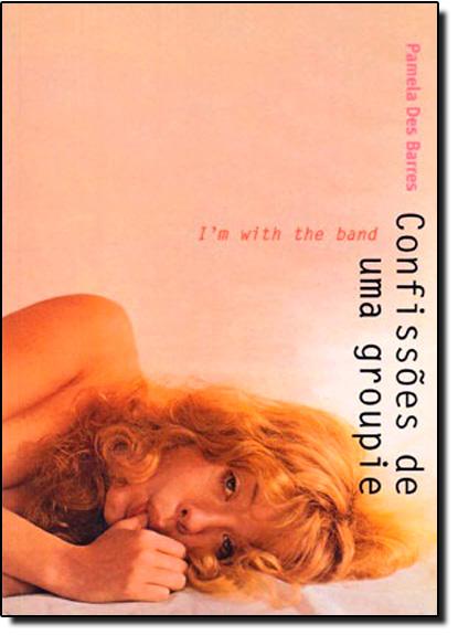Confissões de Uma Groupie: I´m With The Band, livro de Pamela Des Barres