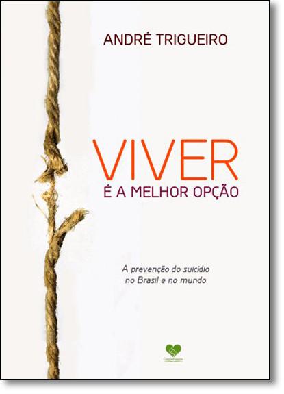 Viver É a Melhor Opção: A Prevenção do Suicídio no Brasil e no Mundo, livro de André Trigueiro
