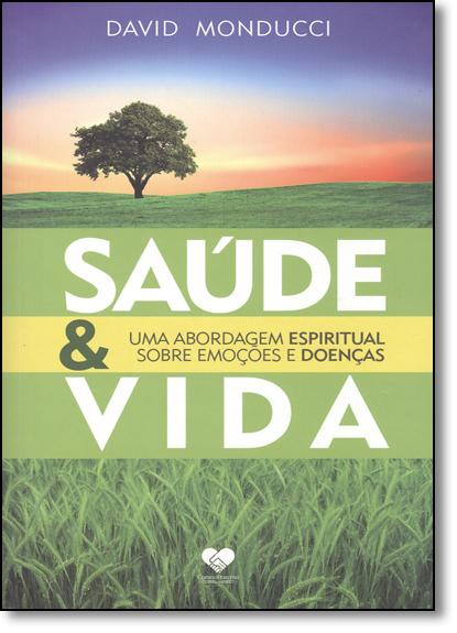 Saúde & Vida: Uma Abordagem Espiritual Sobre Emoções e Doenças, livro de David Monducci