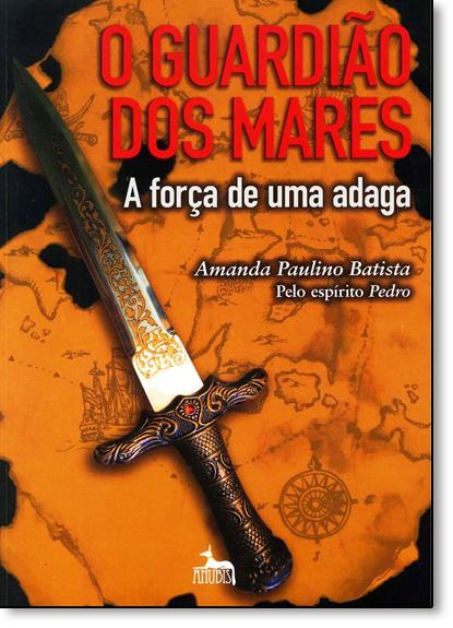 Guardião dos Mares, O: A Força de uma Adaga, livro de Amanda Paulino Batista