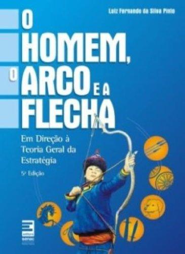 O Homem Arco E A Flecha. Em Direcao A Teoria Geral Da Estrategia, livro de Luiz Fernando da Silva Pinto
