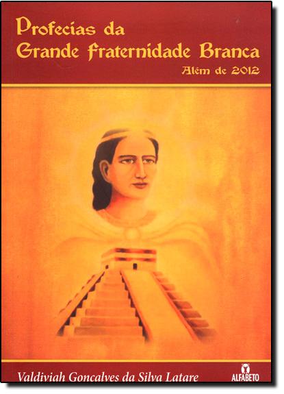 Profecias da Grande Fraternidade Branca Além de 2012, livro de Valdiviah Gonçalves da Silva Latare