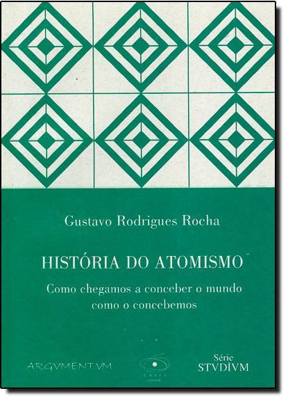 História do Atomismo: Como Chegamos a Conceber o Mundo Como o Concebemos, livro de Gustavo Rodrigues Rocha