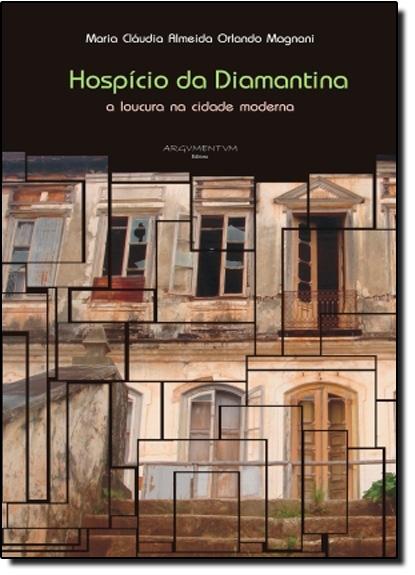 Hospício da Diamantina: A Loucura na Cidade Moderna, livro de Maria Cláudia Almeida Orlando Magnani