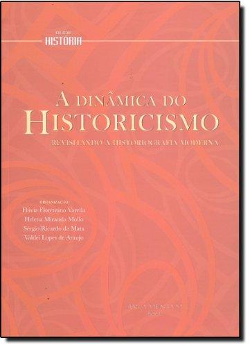 A Dinâmica do Historicismo. Revisitando a Historiografia Moderna, livro de Flávia Florentino Varella