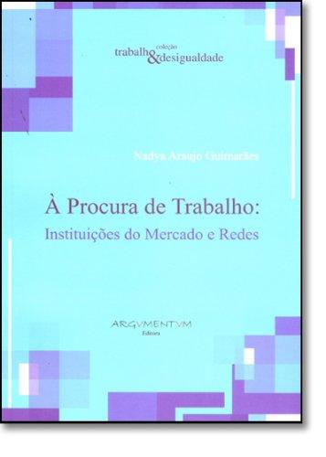 A Procura de Trabalho. Instituições do Mercado e Redes, livro de Nadya Araujo Guimaraes