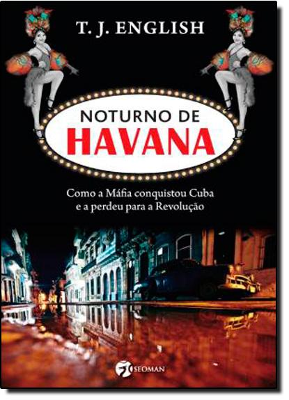 Noturno de Havana - Como a Mafia Conquistou Cuba - E a Perdeu para a Revolução, livro de T. J. English