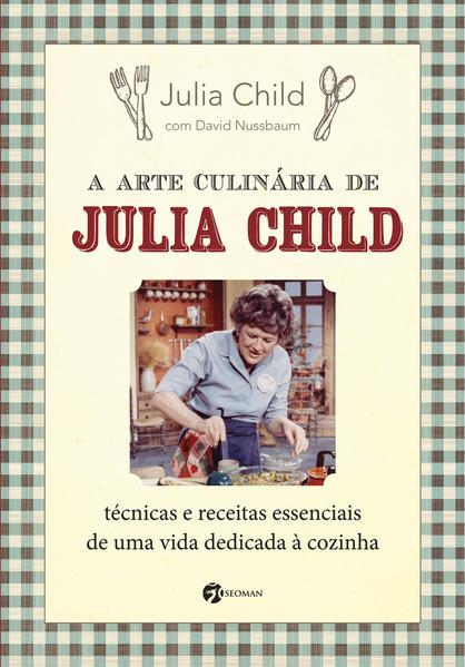 Arte Culinária de Julia Child, A: Técnicas e Receitas Essenciais de Uma Vida Dedicada Á Cozinha, livro de Julia Child e David Nussbaum