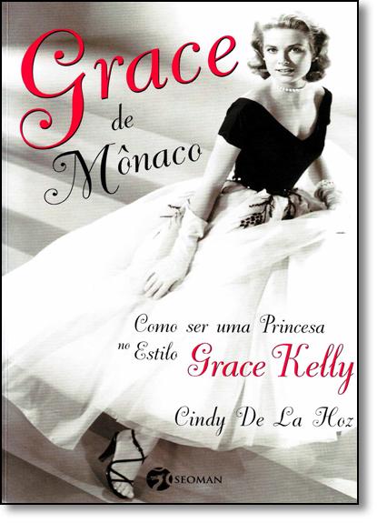 Grace de Mônaco: Como Ser Uma Princesa no Estilo Grace Kelly, livro de Cindy de La Hoz