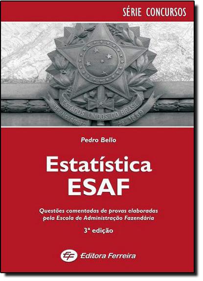 Estatística Esaf: Questões Comentadas de Provas Elaboradas Pela Escola de Administração Fazendária, livro de Pedro Bello