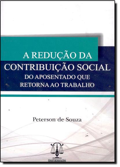 Redução da Contribuição Social do Aposentado Que Retorna ao Trabalho, A, livro de Peterson de Souza