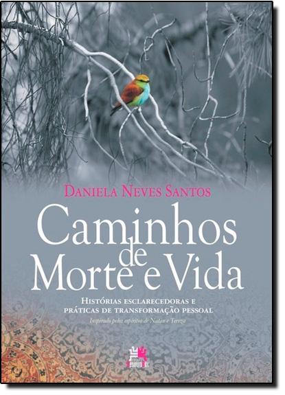 Caminhos de Morte e Vida: Histórias Esclarecedoras e Práticas de Transformação Pessoal, livro de Daniela Neves Santos