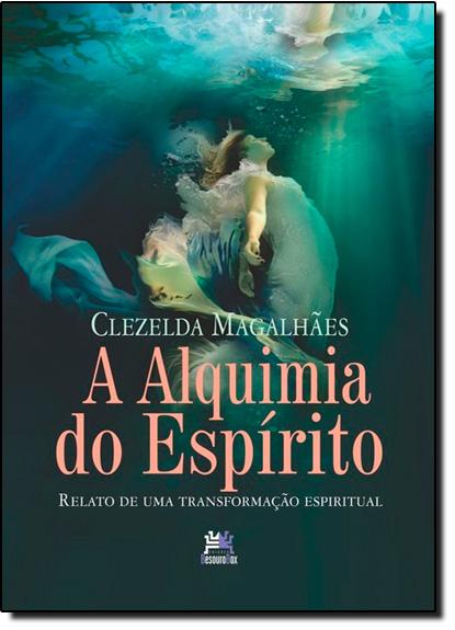 Alquimia do Espírito, A: Relato de Uma Transformação Espiritual, livro de Clezelda Magalhães