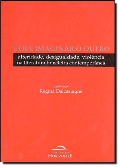 Ver e Imaginar o Outro: Alteridade, Desigualdade, Violencia Na Literatura, livro de Regina Dalcastagné