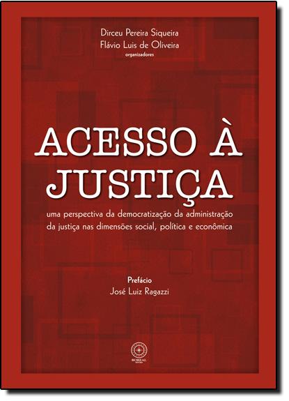 Acesso À Justiça: Uma Perspectiva da Democratização da Administração da Justiça nas Dimensões Social, Política e Econômi, livro de Dirceu Pereira Siqueira
