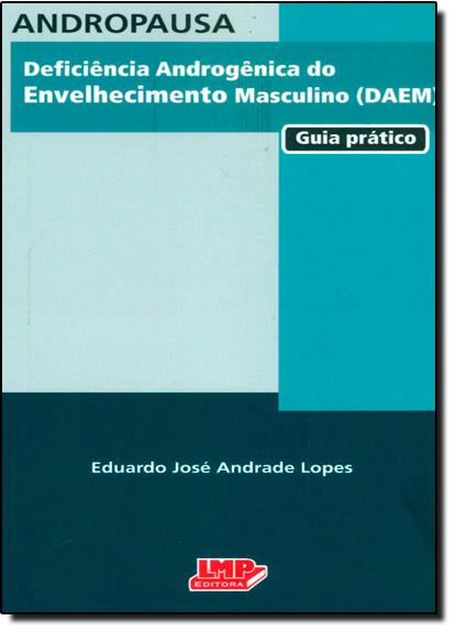 Andropausa: Deficiência Androgênica do Envelhecimento Masculino - Daem - Guia Prático, livro de Eduardo José Andrade Lopes