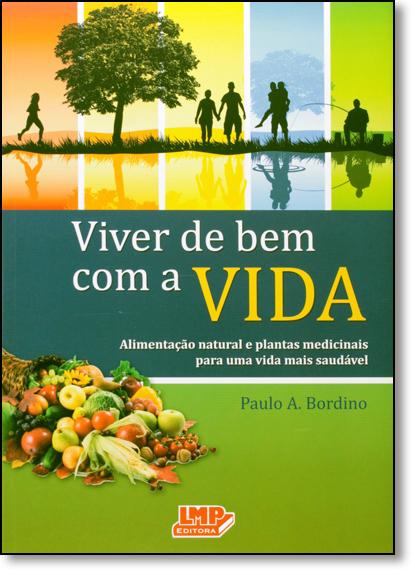 Viver de Bem Com a Vida: Alimentação Natural e Plantas Medicinais Para Uma Vida Mais Saudável, livro de Paulo A. Bordino