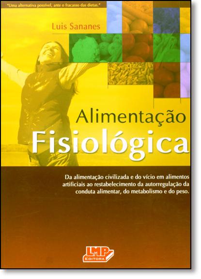Alimentação Fisiológica: Da Alimentação e do Vício em Alimentos Artificiais ao Restabelecimento da Autorregulação da Con, livro de Luis Sananes