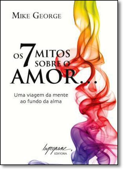 7 Mitos Sobre o Amor..., Os: Uma Viagem da Mente ao Fundo da Alma, livro de Mike George