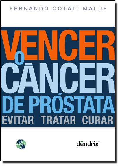 Vencer o Cancer de Prostata: Evitar Tratar Curar, livro de Fernando Cotait Maluf