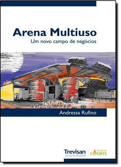 Arena Multiuso: Um Novo Campo de Negócios, livro de Andressa Rufino