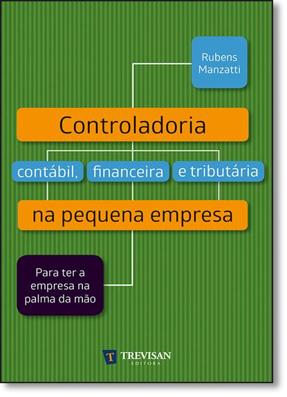 Cotroladoria Contábil, Financeira e Tributária na Pequena Empresa: Para Ter a Empresa Na Palma da Mão, livro de Rubens Manzatti