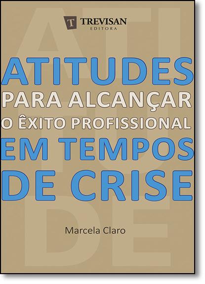 Atitudes Para Alcançar o Êxito Profissional em Tempos de Crise, livro de Marcela Claro