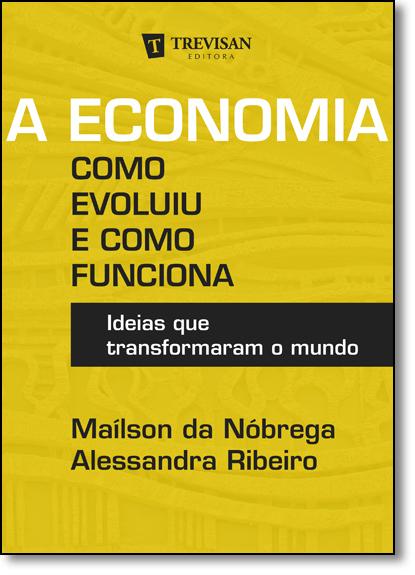 Economia, A: Como Evoluiu e Como Funciona - Ideias que Transformaram o Mundo, livro de Maílson da Nóbrega