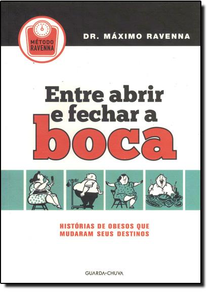 Entre Abrir e Fechar a Boca: Histórias de Obesos que Mudaram Seus Destinos, livro de Dr. Máximo Ravenna