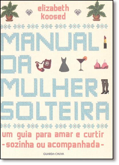 Manual da Mulher Solteira: Um Guia Para Amar e Curtir - Sozinha ou Acompanhada, livro de Elizabeth Koosed