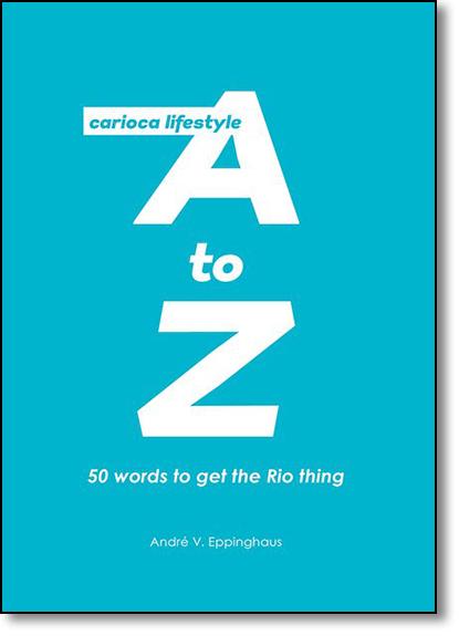 Carioca Lifestyle A to Z: Um Guia Bem-humorado Sobre 50 Expressões na Ponta da Língua dos Moradores do Rio, livro de André V. Eppinghaus