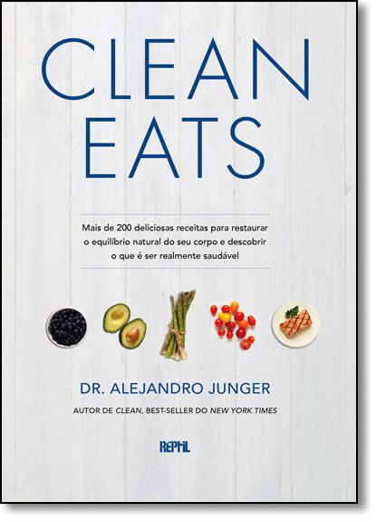 Clean Eats: Mais de 200 Deliciosas Receitas Para Restaurar o Equilíbrio Natural do Seu Corpo e Descobrir o Que É Ser R, livro de Dr. Alejandro Junger