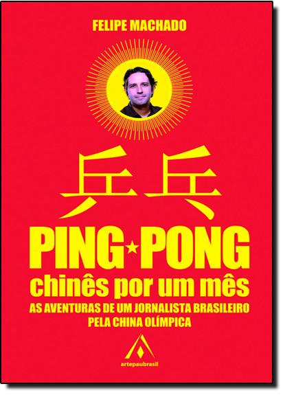 Ping Pong Chinês Por um Mês: As Aventuras de um Jornalista Brasileiro Pela China Olímpica, livro de Felipe Machado