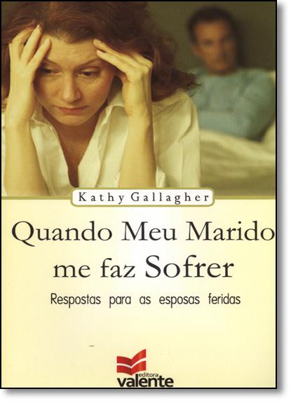 Quando Meu Marido me Faz Sofrer: Respostas Para Esposas Feridas, livro de Kathy Gallagher