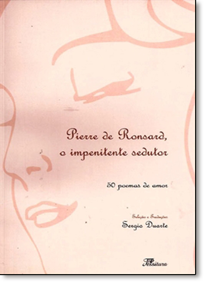Pierre de Ronsard, o Impenitente Sedutor: 50 Poemas de Amor, livro de Sérgio Duarte