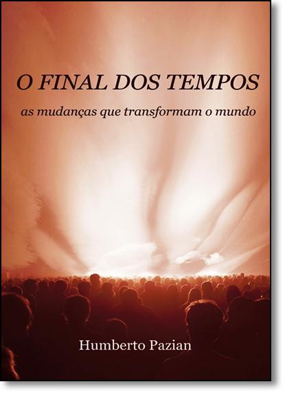 Final dos Tempos, O: As Mudanças Que Transformam o Mundo, livro de Humberto Pazian