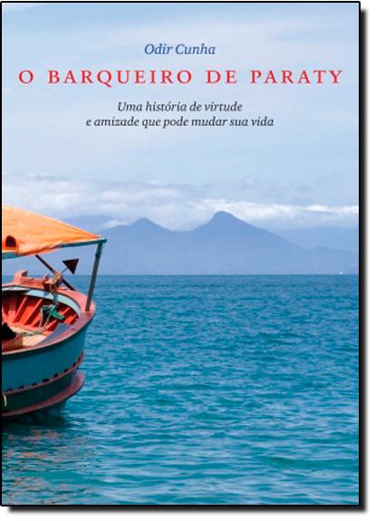 Barqueiro de Paraty: Uma História de Virtude e Amizade que Pode Mudar sua Vida, O, livro de Odir Cunha