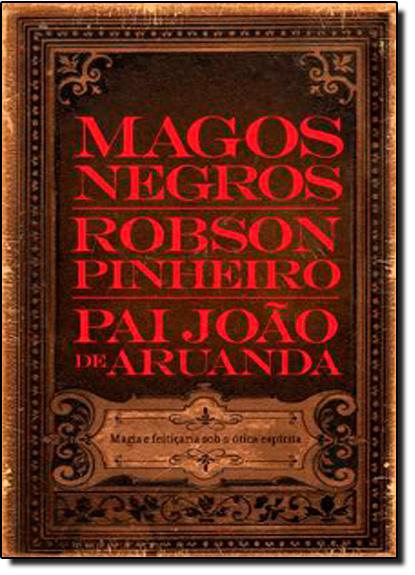 Magos Negros: Magia e Feitiçaria Sob a Ótica Espírita, livro de Robson Pinheiro