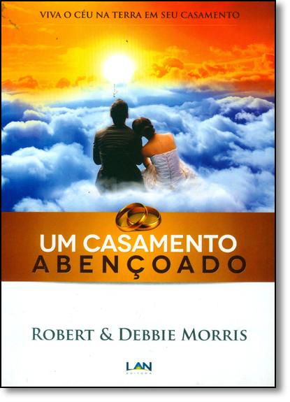 Casamento Abençoado, Um: Viva o Céu na Terra em Seu Casamento, livro de Robert Morris