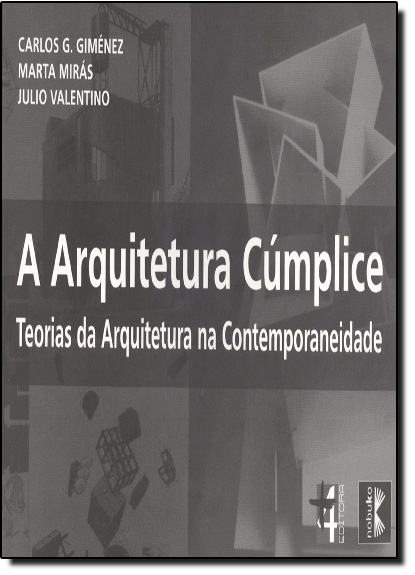 Arquitetura Cúmplice: Teorias da Arquitetura na Comtemporaneidade, livro de Carlos G. Guiménez