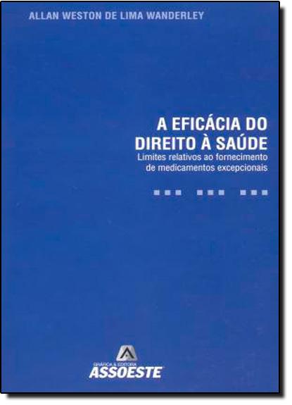 Eficácia do Direito a Sáude, A: Limites Relativos ao Fornecimento de Medicamentos Excepcionais, livro de Welington B. Oliveira