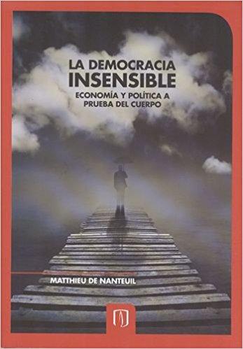 La democracia insensible - Economia y política a prueba del cuerpo, livro de Matthieu de Nanteuil