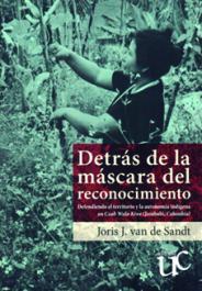 Detrás de la máscara del reconocimiento - Defendiendo el territorio y la autonomía indígena en Cxab Wala Kiwe (Jambaló, Colombia) , livro de Joris J. van de Sandt