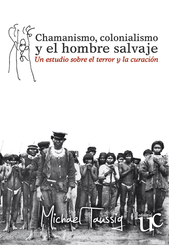 Chamanismo, colonialismo y el hombre salvaje - Un estudio sobre el terror y la curación, livro de Michael Taussig