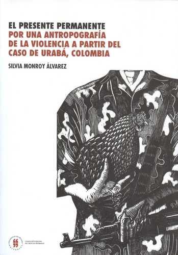 El presente permanente - Por una antropografía de la violencia a partir del caso de Urabá, Colombia, livro de Silvia Monroy Álvarez
