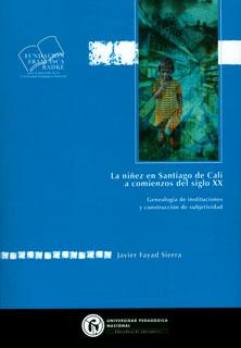 La niñez en Santiago de Cali a comienzos del siglo XX - Genealogía de instituciones y construcción de subjetividad, livro de Javier Fayad Sierra