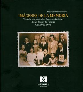 Imágenes de la memoria - Transformación em las representaciones de un álbum de familia - Cali, 1910-1971, livro de Mauricio Mejía Benard