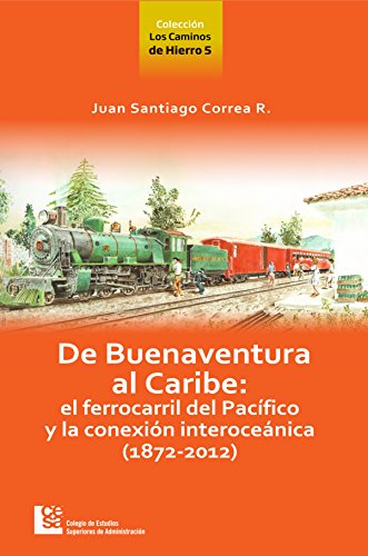 De Buenaventura al Caribe: el ferrocarril del Pacífico y la conexión interoceánica (1872-2012), livro de Juan Santiago Correa R.