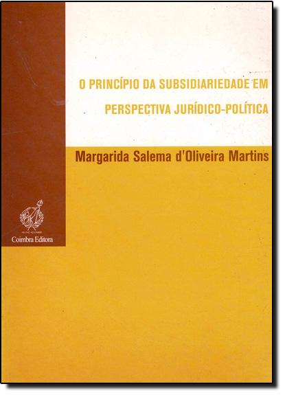 Princípio da Subsidiariedade em Perspectiva Jurídico-Política, O, livro de Margarida Salema D´oliveira Martins