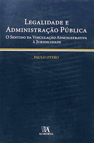 Legalidade e Administração Pública - O Sentido da Vinculação Administrativa à Juridicidade, livro de Paulo Otero